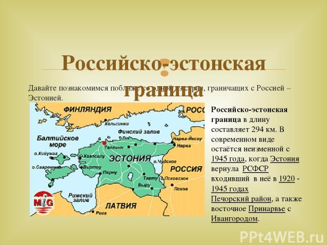 Давайте познакомимся поближе со одной из стран, граничащих с Россией – Эстонией. Российско-эстонская граница Российско-эстонская границав длину составляет 294км. В современном виде остаётся неизменной с1945года, когда Эстония вернула РСФСР вх…