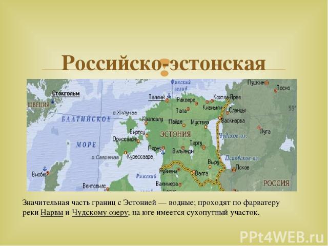 Российско-эстонская граница Значительная часть границ с Эстонией— водные; проходят по фарватеру рекиНарвыиЧудскому озеру; на юге имеется сухопутный участок.