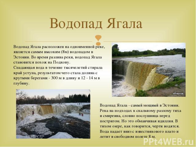 Водопад Ягала Водопад Ягала расположен на одноименной реке, является самым высоким (8м) водопадом в Эстонии. Во время разлива реки, водопад Ягала становится похож на Подкову. Спадающая вода в течение тысячелетий стирала край уступа, результатом чего…