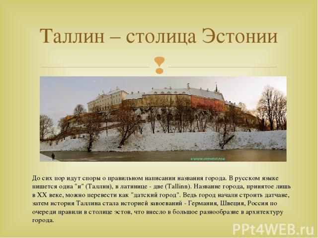 Таллин – столица Эстонии До сих пор идут споры о правильном написании названия города. В русском языке пишется одна