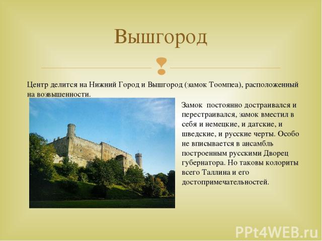 Вышгород Центр делится на Нижний Город и Вышгород (замок Тоомпеа), расположенный на возвышенности. Замок постоянно достраивался и перестраивался, замок вместил в себя и немецкие, и датские, и шведские, и русские черты. Особо не вписывается в ансамбл…