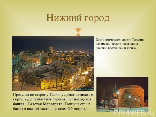 Нижний город Достопримечательности Таллина интересно осматривать как в дневное время, так и ночью. Прогулка по старому Таллину лучше начинать от порта, куда прибывают паромы. Тут находится башня