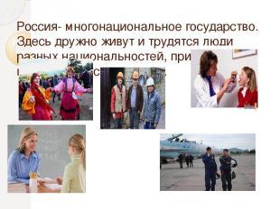 Россия- многонациональное государство. Здесь дружно живут и трудятся люди разных