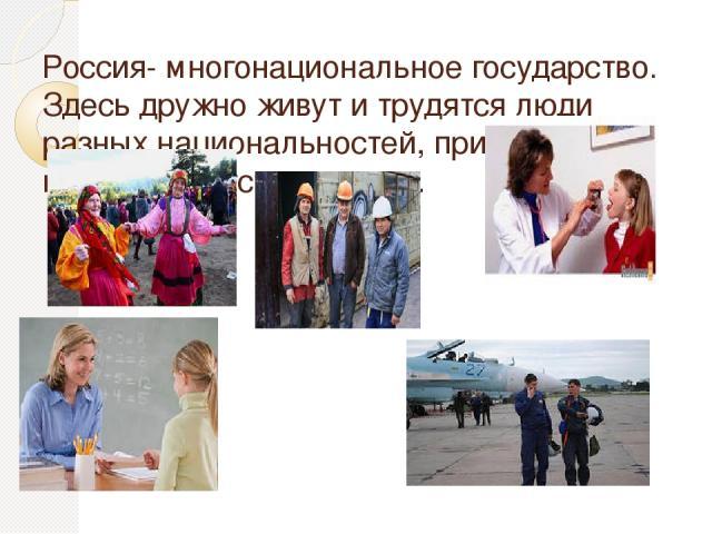 Россия- многонациональное государство. Здесь дружно живут и трудятся люди разных национальностей, приумножая мощь и богатство страны.
