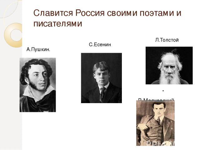 Славится Россия своими поэтами и писателями . В.Маяковский А.Пушкин. С.Есенин Л.Толстой