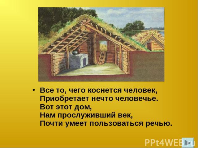 Все то, чего коснется человек, Приобретает нечто человечье. Вот этот дом, Нам прослуживший век, Почти умеет пользоваться речью.