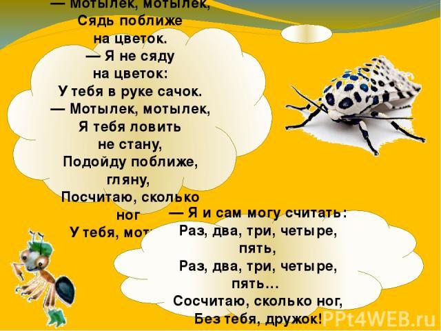 — Мотылек, мотылек, Сядь поближе нацветок. — Янесяду нацветок: Утебя вруке сачок. — Мотылек, мотылек, Ятебя ловить нестану, Подойду поближе, гляну, Посчитаю, сколько ног Утебя, мотылек. — Яисам могу считать: Раз, два, три, четыре, пять, Р…