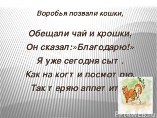 Воробья позвали кошки, Обещали чай и крошки, Он сказал:»Благодарю!» Я уже сегодн