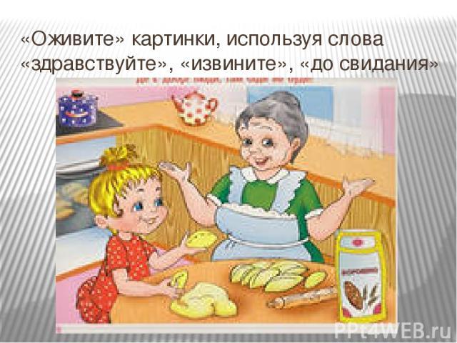 «Оживите» картинки, используя слова «здравствуйте», «извините», «до свидания»