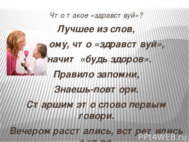 Что такое «здравствуй»? Лучшее из слов, Потому, что «здравствуй», Значит «будь здоров». Правило запомни, Знаешь-повтори. Старшим это слово первым говори. Вечером расстались, встретились с утра. Значит , слово «здравствуй» говорить пора.