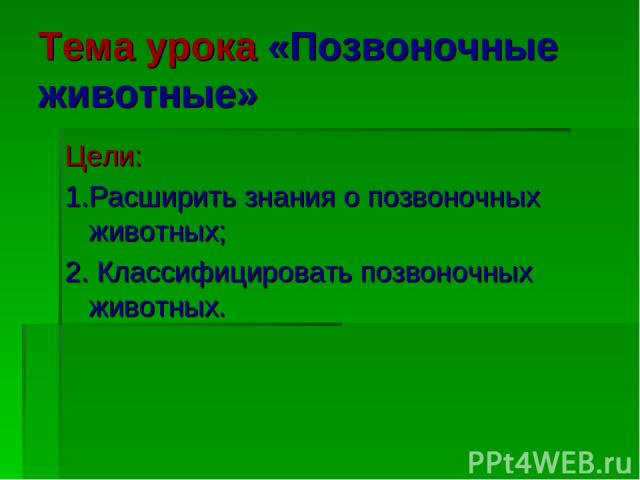 Тема урока «Позвоночные животные» Цели: 1.Расширить знания о позвоночных животных; 2. Классифицировать позвоночных животных.
