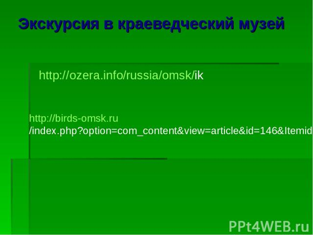 Экскурсия в краеведческий музей http://ozera.info/russia/omsk/ik http://birds-omsk.ru/index.php?option=com_content&view=article&id=146&Itemid=89