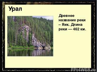 Урал Древнее название реки – Яик. Длина реки — 462 км.