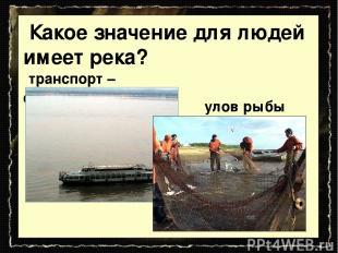 транспорт – судоходство Какое значение для людей имеет река? улов рыбы
