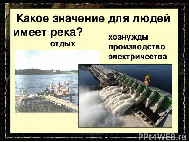 отдых Какое значение для людей имеет река? хознужды производство электричества