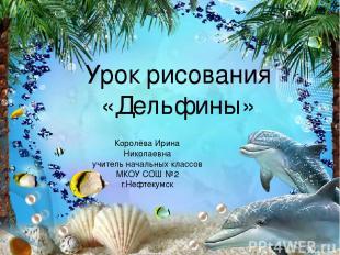 Урок рисования «Дельфины» Королёва Ирина Николаевна учитель начальных классов МК