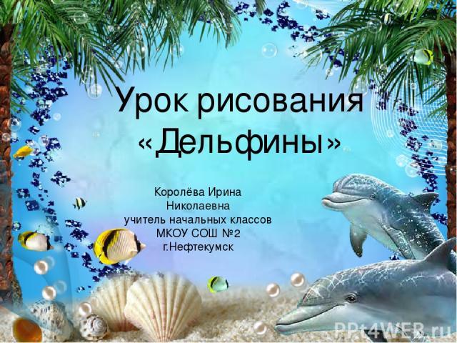 Урок рисования «Дельфины» Королёва Ирина Николаевна учитель начальных классов МКОУ СОШ №2 г.Нефтекумск