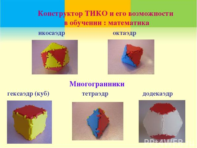 икосаэдр тетраэдр гексаэдр (куб) октаэдр додекаэдр Конструктор ТИКО и его возможности в обучении : математика Многогранники