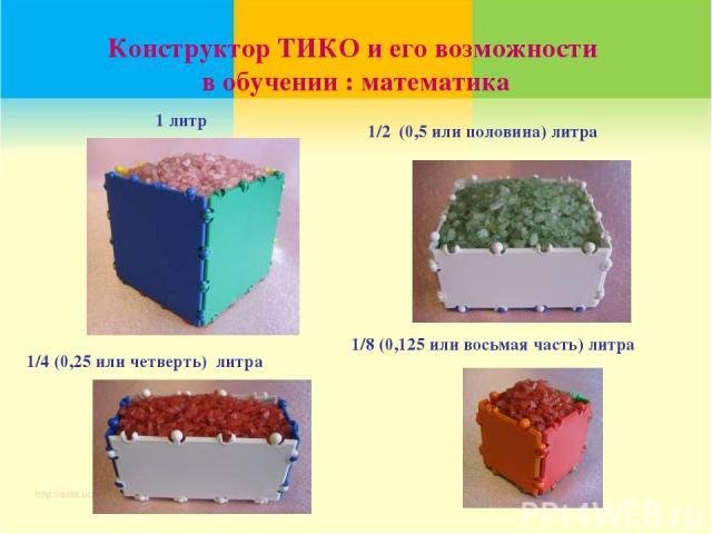 1 литр 1/2 (0,5 или половина) литра 1/4 (0,25 или четверть) литра 1/8 (0,125 или восьмая часть) литра Конструктор ТИКО и его возможности в обучении : математика