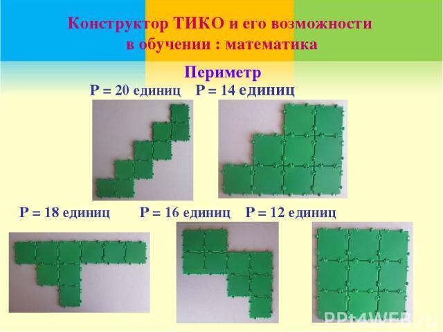 Р = 18 единиц Р = 16 единиц Р = 12 единиц Конструктор ТИКО и его возможности в обучении : математика Р = 20 единиц Р = 14 единиц Периметр