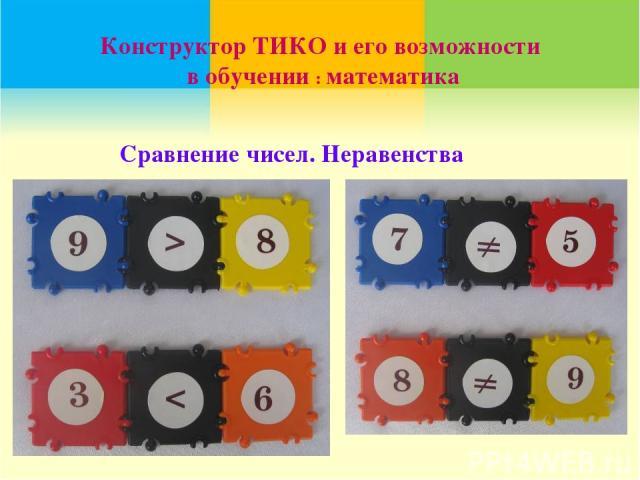Конструктор ТИКО и его возможности в обучении : математика Сравнение чисел. Неравенства