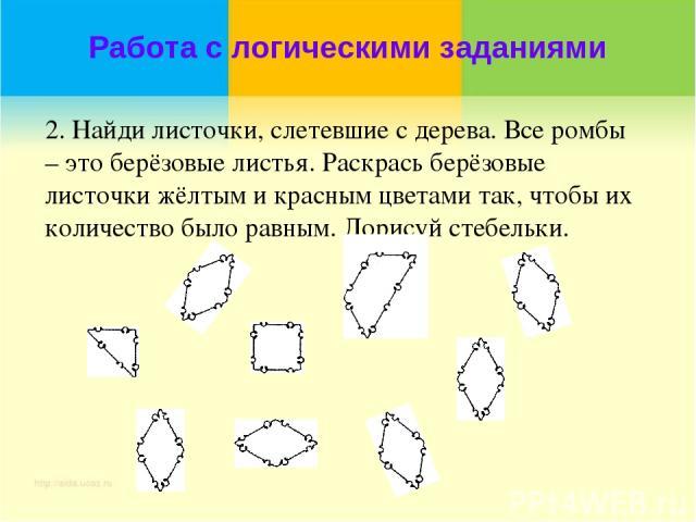 Работа с логическими заданиями 2. Найди листочки, слетевшие с дерева. Все ромбы – это берёзовые листья. Раскрась берёзовые листочки жёлтым и красным цветами так, чтобы их количество было равным. Дорисуй стебельки.