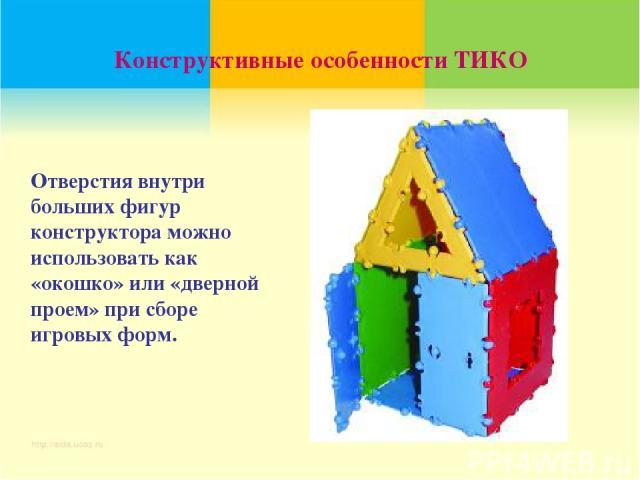 Конструктивные особенности ТИКО Отверстия внутри больших фигур конструктора можно использовать как «окошко» или «дверной проем» при сборе игровых форм.