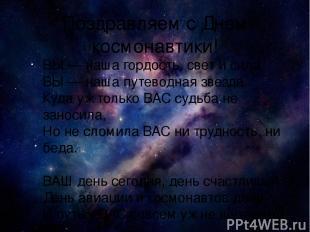 Поздравляем с Днем космонавтики! ВЫ — наша гордость, свет и сила, ВЫ — наша путе