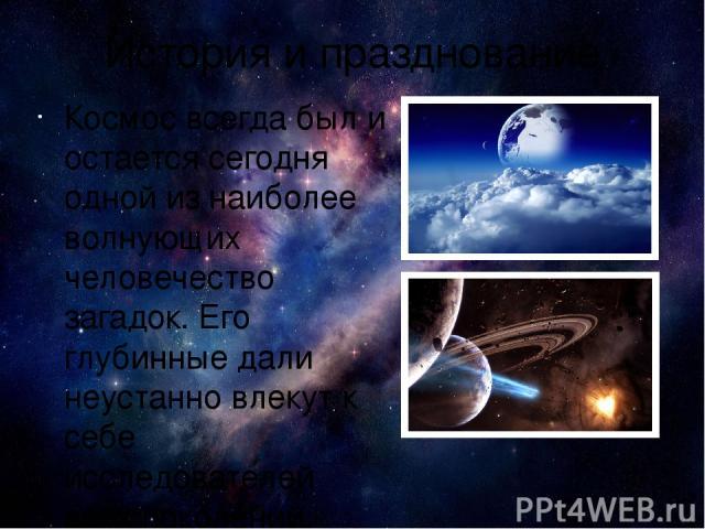История и празднование Космос всегда был и остается сегодня одной из наиболее волнующих человечество загадок. Его глубинные дали неустанно влекут к себе исследователей всех поколений, звездное небо завораживает своей красотой, а звезды издревле были…