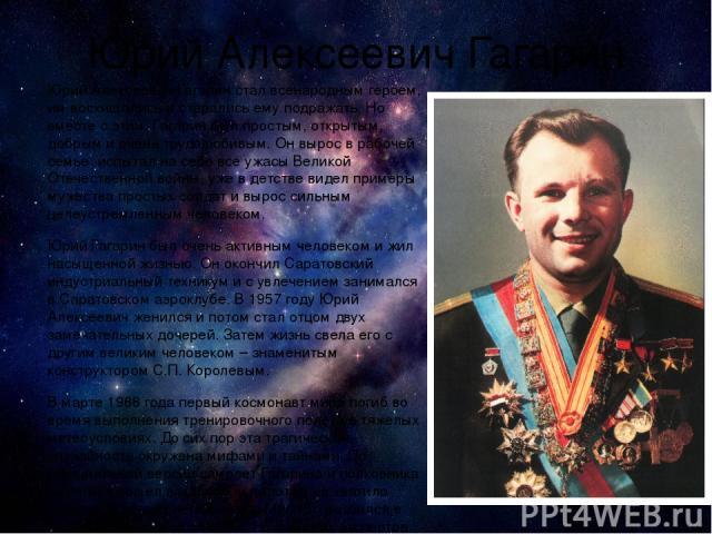 Юрий Алексеевич Гагарин Юрий Алексеевич Гагарин стал всенародным героем, им восхищались и старались ему подражать. Но вместе с этим, Гагарин был простым, открытым, добрым и очень трудолюбивым. Он вырос в рабочей семье, испытал на себе все ужасы Вели…