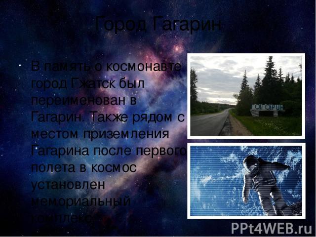 Город Гагарин В память о космонавте город Гжатск был переименован в Гагарин. Также рядом с местом приземления Гагарина после первого полета в космос установлен мемориальный комплекс. Всемирный день космонавтики посвящен не только самому Гагарину, но…