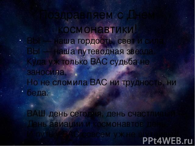 Поздравляем с Днем космонавтики! ВЫ — наша гордость, свет и сила, ВЫ — наша путеводная звезда. Куда уж только ВАС судьба не заносила, Но не сломила ВАС ни трудность, ни беда. ВАШ день сегодня, день счастливый — День авиации и космонавтов день. И пут…