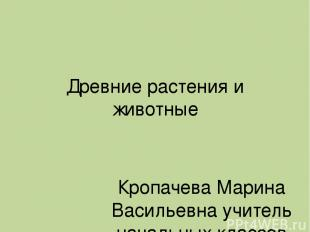 Древние растения и животные Кропачева Марина Васильевна учитель начальных классо