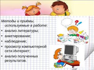Методы и приёмы, используемые в работе: анализ литературы; анкетирование; наблюд