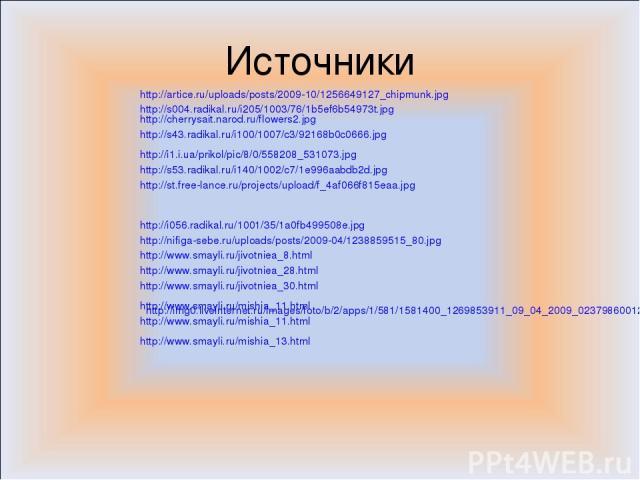 Источники http://s004.radikal.ru/i205/1003/76/1b5ef6b54973t.jpg http://cherrysait.narod.ru/flowers2.jpg http://s43.radikal.ru/i100/1007/c3/92168b0c0666.jpg http://i1.i.ua/prikol/pic/8/0/558208_531073.jpg http://s53.radikal.ru/i140/1002/c7/1e996aabdb…