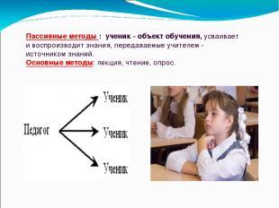 Пассивные методы : ученик - объект обучения, усваивает и воспроизводит знания, п