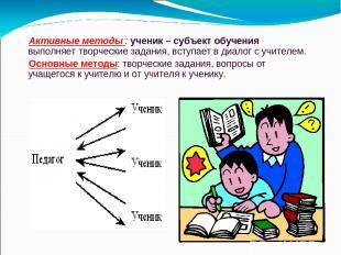 Активные методы : ученик – субъект обучения выполняет творческие задания, вступа