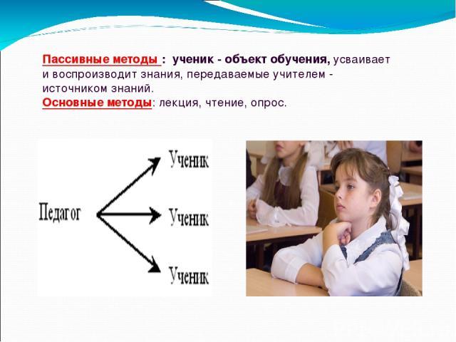Пассивные методы : ученик - объект обучения, усваивает и воспроизводит знания, передаваемые учителем - источником знаний. Основные методы: лекция, чтение, опрос.