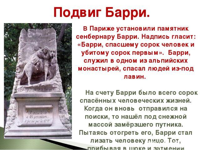 В Париже установили памятник сенбернару Барри. Надпись гласит: «Барри, спасшему сорок человек и убитому сорок первым». Барри, служил в одном из альпийских монастырей, спасал людей из-под лавин. На счету Барри было всего сорок спасённых человеческих …