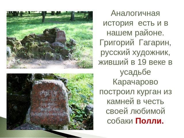 Аналогичная история есть и в нашем районе. Григорий Гагарин, русский художник, живший в 19 веке в усадьбе Карачарово построил курган из камней в честь своей любимой собаки Полли.
