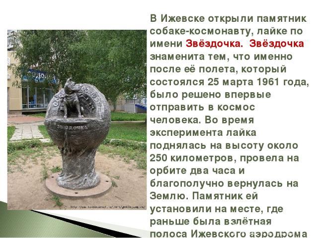 В Ижевске открыли памятник собаке-космонавту, лайке по имени Звёздочка. Звёздочка знаменита тем, что именно после её полета, который состоялся 25 марта 1961 года, было решено впервые отправить в космос человека. Во время эксперимента лайка поднялась…