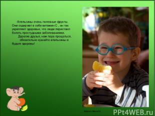-Апельсины очень полезные фрукты. Они содержат в себе витамин С , он так укрепля