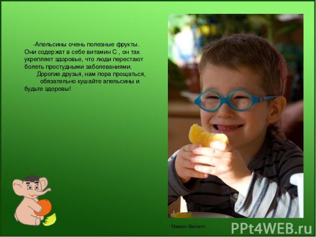 -Апельсины очень полезные фрукты. Они содержат в себе витамин С , он так укрепляет здоровье, что люди перестают болеть простудными заболеваниями. Дорогие друзья, нам пора прощаться, обязательно кушайте апельсины и будьте здоровы! Мамин Филипп.