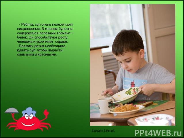 - Ребята, суп очень полезен для пищеварения. В мясном бульоне содержаться полезный элемент – белок. Он способствуют росту человека и укрепляет сердце. Поэтому детям необходимо кушать суп, чтобы вырасти сильными и красивыми. Бородин Евгений.