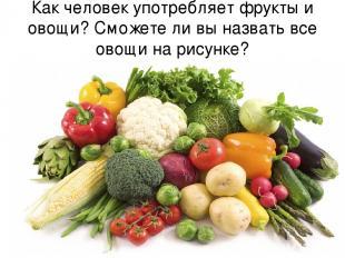 Как человек употребляет фрукты и овощи? Сможете ли вы назвать все овощи на рисун