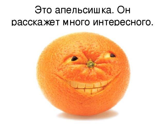 Это апельсишка. Он расскажет много интересного.