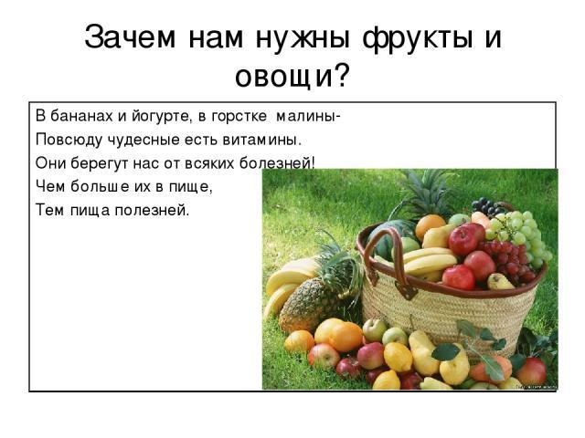Зачем нам нужны фрукты и овощи? В бананах и йогурте, в горстке малины- Повсюду чудесные есть витамины. Они берегут нас от всяких болезней! Чем больше их в пище, Тем пища полезней.