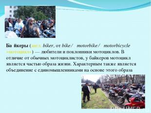 Ба йкеры (англ. biker, от bike ← motorbike ← motorbicycle «мотоцикл»)— любители