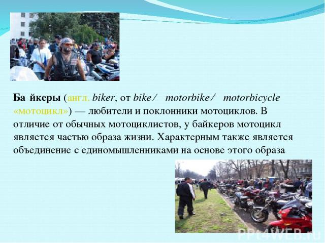 Ба йкеры (англ. biker, от bike ← motorbike ← motorbicycle «мотоцикл»)— любители и поклонники мотоциклов. В отличие от обычных мотоциклистов, у байкеров мотоцикл является частью образа жизни. Характерным также является объединение с единомышленникам…