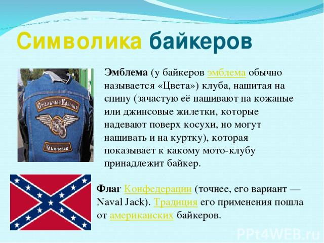 Символика байкеров Флаг Конфедерации (точнее, его вариант— Naval Jack). Традиция его применения пошла от американских байкеров. Эмблема (у байкеров эмблема обычно называется «Цвета») клуба, нашитая на спину (зачастую её нашивают на кожаные или джин…